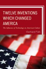 Twelve Inventions Which Changed America : The Influence of Technology on American Culture - Gerhard Falk