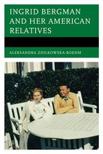 Ingrid Bergman and Her American Relatives - Aleksandra Ziolkowska-Boehm