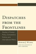 Dispatches from the Frontlines : Studies in Foreign Policy, Comparative Politics, and International Affairs - Howard J. Wiarda