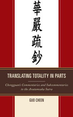 Translating Totality in Parts : Chengguan's Commentaries and Subcommentaries to the Avatamska Sutra - Guo Cheen