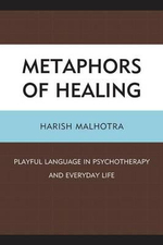 Metaphors of Healing : Playful Language in Psychotherapy and Everyday Life - Harish Malhotra