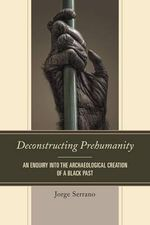 Deconstructing Prehumanity : An Enquiry into the Archaeological Creation of a Black Past - Jorge Serrano