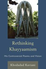 Rethinking Khayyaamism : His Controversial Poems and Vision - Khodadad Kaviani