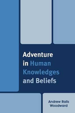 Adventure in Human Knowledges and Beliefs - Andrew Ralls Woodward