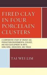 Fired Clay in Four Porcelain Clusters : A Comparative Study of Energy Use, Production/Environmental Ecology, and Kiln Development in Arita, Hong Kong, Jingdezhen, and Yingge - Tai-Wei Lim