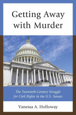 Getting Away with Murder : The Twentieth-Century Struggle for Civil Rights in the U.S. Senate - Vanessa  A. Holloway