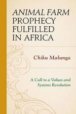 Animal Farm Prophecy Fulfilled in Africa : A Call to a Values and Systems Revolution - Chiku Malunga