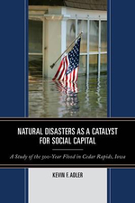 Natural Disasters as a Catalyst for Social Capital : A Study of the 500-Year Flood in Cedar Rapids, IOWA - Kevin F. Adler