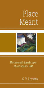 Place Meant : Hermeneutic Landscapes of the Spatial Self - G. V. Loewen