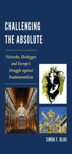 Challenging the Absolute : Nietzsche, Heidegger, and Europe's Struggle Against Fundamentalism - Simon  F. Oliai