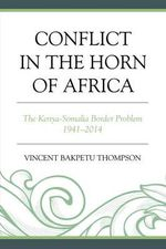 Conflict in the Horn of Africa : The Kenya-Somalia Border Problem 1941-2014 - Vincent Bakpetu Thompson