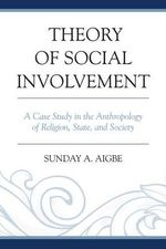Theory of Social Involvement : A Case Study in the Anthropology of Religion, State, and Society - Sunday A. Aigbe