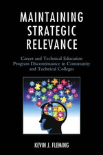 Maintaining Strategic Relevance : Career and Technical Education Program Discontinuance in Community and Technical Colleges - Kevin J. Fleming