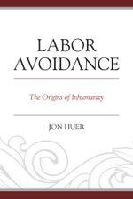 Labor Avoidance : The Origins of Inhumanity - Jon Huer