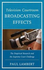 Television Courtroom Broadcasting Effects : The Empirical Research and the Supreme Court Challenge - Paul Lambert