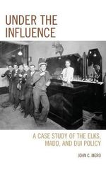 Under the Influence : A Case Study of the Elks, MADD, and DUI Policy - John C. Mero