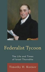 Federalist Tycoon : The Life and Times of Israel Thorndike - Timothy H. Kistner