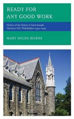 Ready for Any Good Work : History of the Sisters of Saint Joseph, Chestnut Hill, Philadelphia 1944-1999 - Mary Helen Beirne