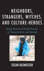 Neighbors, Strangers, Witches, and Culture-Heroes : Ritual Powers of Smith/Artisans in Tuareg Society and Beyond - Susan J. Rasmussen