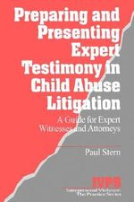Preparing and Presenting Expert Testimony in Child Abuse Litigation : A Guide for Expert Witnesses and Attorneys - Paul Stern
