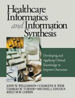 Healthcare Informatics and Information Synthesis : Developing and Applying Clinical Knowledge to Improve Outcomes - John W. Williamson