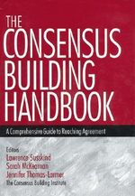 The Consensus Building Handbook : A Comprehensive Guide to Reaching Agreement - Dr. Lawrence E. Susskind