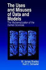 The Uses and Misuses of Data and Models : The Mathematization of the Human Sciences - W. James Bradley