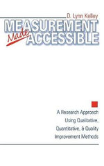 Measurement Made Accessible : A Research Approach Using Qualitative, Quantitative and Quality Improvement Methods - D.Lynn Kelley