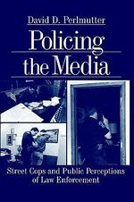 Policing the Media : Street Cops and Public Perceptions of Law Enforcement - David D. Perlmutter