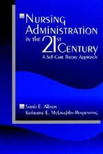 Nursing Administration in the 21st Century : A Self-care Theory Approach - Sarah E. Allison