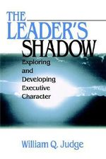 The Leader's Shadow : Exploring and Developing Executive Character - William Q. Judge