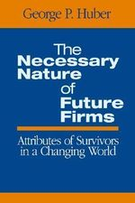 The Necessary Nature of Future Firms : Attributes of Survivors in a Changing World - George P. Huber