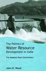 The Politics of Water Resource Development in India : The Case of Narmada - John R. Wood