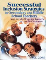 Successful Inclusion Strategies for Secondary and Middle School Teachers : Keys to Help Struggling Learners Access the Curriculum - M.C. Gore