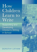 How Children Learn to Write : Supporting and Developing Children's Writing in School - Dorothy Latham