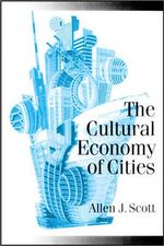 The Cultural Economy of Cities : Essays on the Geography of Image-producing Industries - Allen J. Scott
