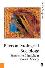 Phenomenological Sociology : Experience and Insight in Modern Society - Harvie Ferguson