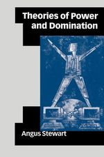 Theories of Power and Domination : The Politics of Empowerment in Late Modernity - Angus Stewart