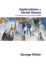Explorations in Social Theory : From Metatheorizing to Rationalization - George F. Ritzer