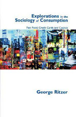 Explorations in the Sociology of Consumption : Fast Food, Credit Cards and Casinos - George F. Ritzer