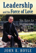Leadership and the Force of Love : Six Keys to Motivating with Love - John R. Hoyle