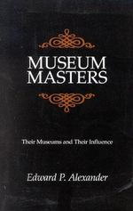 Museum Masters : Their Museums and Their Influence - Edward P. Alexander
