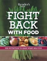 Fight Back with Food : Use Nutrition to Heal What Ails You - Reader's Digest