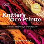 Reader' Digest Knitters Yarn Palette - 20 Fun-to-Stitch Projects : The Ultimate Visual Guide to Choosing the Right Color, Texture & Style for Every Pattern - Claire Montgomerie