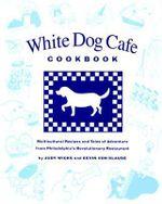 White Dog Cafe Cookbook : Recipes and Tales of Adventure from Philadelphia's Revolutionary Restaurant - Judy Wicks