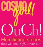 Cosmogirl's Ouch! : Humiliating Stories That Will Make Your Hair Curl! - CosmoGirl!