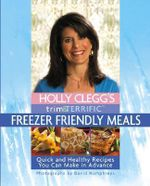 Holly Clegg's Trim and Terrific Freezer Friendly Meals : Quick And Healthy Recipes You Can Make in Advance - Holly Clegg