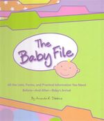 Baby File : All the Lists, Forms, and Practical Information You Need Before and After Baby's Arrival - Amanda R Dobbins