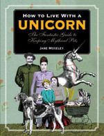 How to Live with a Unicorn : The Fantastic Guide to Keeping Mythical Pets - Jane Moseley