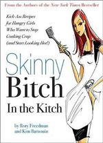Skinny Bitch in the Kitch : Kick-Ass Solutions for Hungry Girls Who Want to Stop Eating Crap (and Start Looking Hot!) :  Kick-Ass Solutions for Hungry Girls Who Want to Stop Eating Crap (and Start Looking Hot!) - Rory Freedman